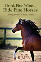 Drink Fine Wine...Ride Fine Horses Leading the Life of Your Dreams