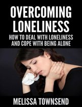 Overcoming Loneliness - How to Deal With Loneliness and Cope With Being Alone