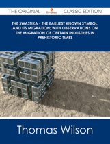 The Swastika - The Earliest Known Symbol, and Its Migration; with Observations on the Migration of Certain Industries in Prehistoric Times - The Original Classic Edition