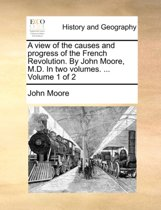 A View of the Causes and Progress of the French Revolution. by John Moore, M.D. in Two Volumes. ... Volume 1 of 2