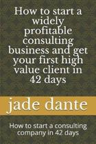 How to start a widely profitable consulting business and get your first high value client in 42 days
