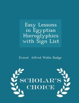 Easy Lessons in Egyptian Hieroglyphics with Sign List - Scholar's Choice Edition