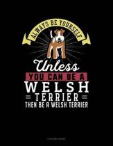 Always Be Yourself Unless You Can Be a Welsh Terrier Then Be a Welsh Terrier