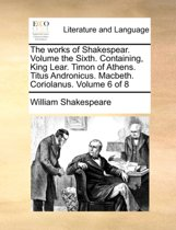 The Works of Shakespear. Volume the Sixth. Containing, King Lear. Timon of Athens. Titus Andronicus. Macbeth. Coriolanus. Volume 6 of 8