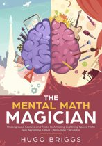 The Mental Math Magician: Underground Secrets and Tricks to Amazing Lightning Speed Math and Becoming a Real Life Human Calculator