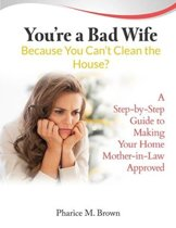 You're a Bad Wife Because You Can't Clean the House? A Step-by-Step Guide to Making Your Home Mother-in-Law Approved