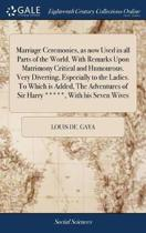 Marriage Ceremonies, as Now Used in All Parts of the World. with Remarks Upon Matrimony Critical and Humourous. Very Diverting, Especially to the Ladies. to Which Is Added, the Adventures of Sir Harry *****, with His Seven Wives