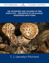 The Adventures and Vagaries of Twm Shôn Catti; - Descriptive of Life in Wales- Interspersed with Poems - The Original Classic Edition