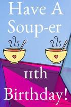Have A Soup-er 11th Birthday: Funny 11th Birthday Gift Soup-er Journal / Notebook / Diary (6 x 9 - 110 Blank Lined Pages)