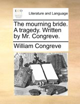 The Mourning Bride. a Tragedy. Written by Mr. Congreve