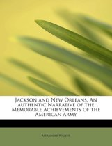 Jackson and New Orleans. an Authentic Narrative of the Memorable Achievements of the American Army,