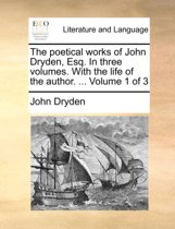 The Poetical Works of John Dryden, Esq. in Three Volumes. with the Life of the Author. ... Volume 1 of 3