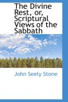 The Divine Rest, Or, Scriptural Views of the Sabbath