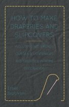 How to Make Draperies and Slipcovers - Including Bedspreads, Curtains, Lampshades and Their Use in Home Decoration
