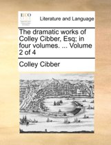 The Dramatic Works of Colley Cibber, Esq; In Four Volumes. ... Volume 2 of 4