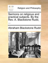 Sermons on Religious and Practical Subjects. by the REV. A. Blackstone Rudd, ...