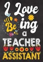 I Love Being a Teacher Assistant: Teacher Notebook, Journal or Planner for Teacher Gift, Thank You Gift to Show Your Gratitude During Teacher Apprecia