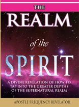 The Realm Of The Spirit: A Divine Revelation Of The Supernatural Realm