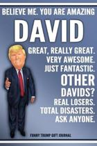 Funny Trump Journal - Believe Me. You Are Amazing David Great, Really Great. Very Awesome. Just Fantastic. Other Davids? Real Losers. Total Disasters.