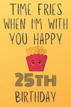 Time Fries When I'm With You Happy 25thBirthday: Funny 25th Birthday Gift Fries pun Journal / Notebook / Diary (6 x 9 - 110 Blank Lined Pages)