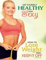 Eat Yourself Healthy and Sexy: How to Lose Weight and Keep It Off