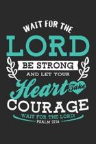 Wait for the Lord Be Strong and Let Your Heart Take Courage Wait for the Lord! Psalm 27.14