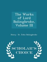 The Works of Lord Bolingbroke, Volume III - Scholar's Choice Edition