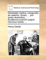Dissertatio Medica, Inauguralis, de Catarrho. Quam, ... Pro Gradu Doctoratus, ... Eruditorum Examini Subjicit Henricus Garde, ...