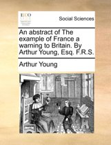 An Abstract of the Example of France a Warning to Britain. by Arthur Young, Esq. F.R.S.