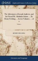 The Adventures of Joseph Andrews, and His Friend Mr. Abraham Adams. ... by Henry Fielding, ... in Two Volumes. ... of 2; Volume 1