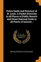 Police Guide and Directory of St. Louis. a Pocket Directory to All Places of Public Resorts and Street Railroad Guide to All Points of Interest ..