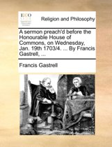 A Sermon Preach'd Before the Honourable House of Commons, on Wednesday, Jan. 19th 1703/4. ... by Francis Gastrell,