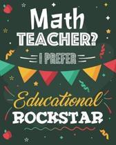 Math Teacher? I Prefer Educational Rockstar: College Ruled Lined Notebook and Appreciation Gift for Geometry Algebra Calculus Mathematics STEM Teacher