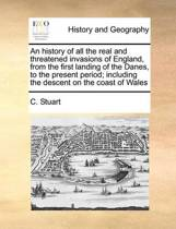 An History of All the Real and Threatened Invasions of England, from the First Landing of the Danes, to the Present Period; Including the Descent on the Coast of Wales
