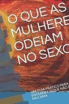 O Que as Mulheres Odeiam No Sexo: Um Guia Pr�tico Para Voc� Entender O Que N�o Deve Fazer Na Cama