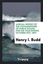 Annual Report of the Commissioner of Public Roads; For the Year Ending October 31st, 1897