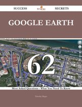 Google Earth 62 Success Secrets - 62 Most Asked Questions On Google Earth - What You Need To Know