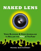 Naked Lens: Video Blogging & Video Journaling to Reclaim the YOU in YouTube - How to Use a Video Blog or Video Diary to Increase Self Expression, Enhance Creativity, and Join the Video Regeneration