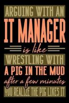 Arguing with an IT MANAGER is like wrestling with a pig in the mud. After a few minutes you realize the pig likes it.
