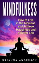 Mindfulness: How to Live in the Moment, and Achieve Happiness and a Better Life