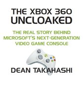 The Xbox 360 Uncloaked: The Real Story Behind Microsoft's Xbox 360 Video Game Console, 2nd edition