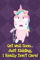 Get Well Soon Just Kidding I Really Dont Care: Unicorn Humor Journal and Notebook for Creative Writing and Drawing. Funny Gag Gift for Adults of All A