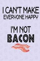 I Can't Make Everyone Happy I'm Not Bacon