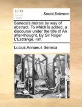 Seneca's Morals, by Way of Abstract. to Which Is Added, a Discourse Under the Title of an After-Thought. by Sir Roger l'Estrange, Knt