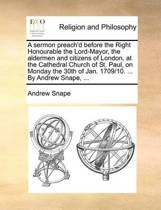 A Sermon Preach'd Before the Right Honourable the Lord-Mayor, the Aldermen and Citizens of London, at the Cathedral Church of St. Paul, on Monday the 30th of Jan. 1709/10. ... by Andrew Snape,
