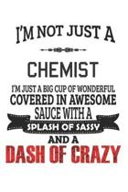 I'm Not Just A Chemist I'm Just A Big Cup Of Wonderful Covered In Awesome Sauce With A Splash Of Sassy And A Dash Of Crazy