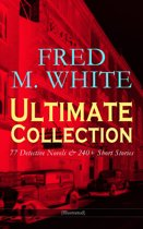FRED M. WHITE Ultimate Collection: 77 Detective Novels & 240+ Short Stories (Illustrated)