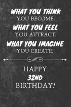 What You Think You Become What You Feel You Attract Happy 32nd Birthday: 32nd Birthday Gift Quote / Journal / Notebook / Diary / Unique Greeting Card