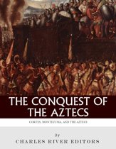 The Conquest of the Aztecs: The Lives and Legacies of Cortés, Montezuma, and the Aztec Empire