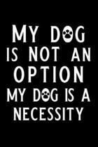 My Dog Is Not an Option My Dog Is a Necessity